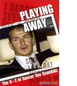Playing Away: The A-Z of Soccer Sex Scandals