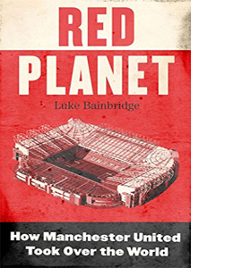 Red Planet: How Manchester United Took Over the World (HB)