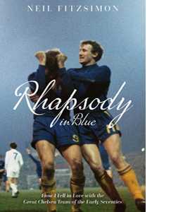 Rhapsody in Blue: How I Fell in Love with the Great Chelsea Team