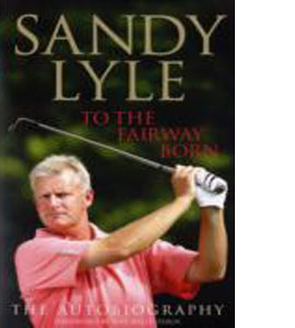 Sandy Lyle - To The Fairway Born : The Autobiography