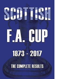 Scottish F.A. Cup 1873-2017:  The Complete Results