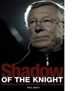 Shadow of the Knight - Following in the Footsteps of Sir Alex Fe