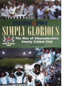Simply Glorious The Rise of Gloucestershire County Cricket Club