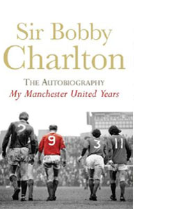 Sir Bobby Charlton  - The Autobiography - My Manchester United Y
