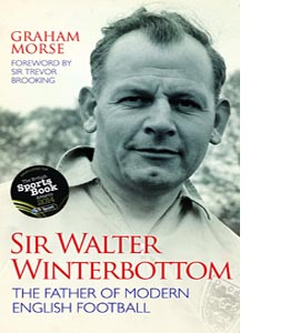 Sir Walter Winterbottom: The Father of Modern English Football (