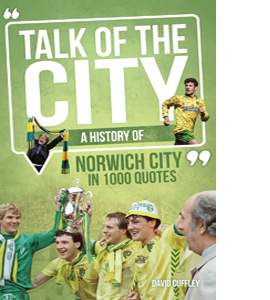 Talk of the City: A History of Norwich City in 1000 Quotes (HB)