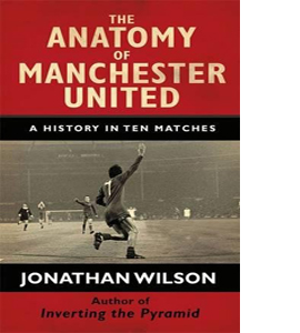 The Anatomy of Manchester United: A History in Ten Matches (HB)
