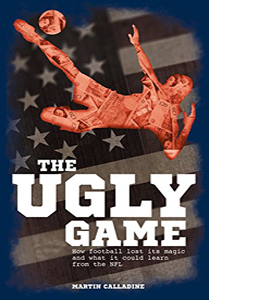 The Ugly Game: How Football Lost its Magic and What it Could Lea