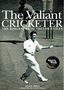 The Valiant Cricketer: The Biography of Trevor Bailey (HB)