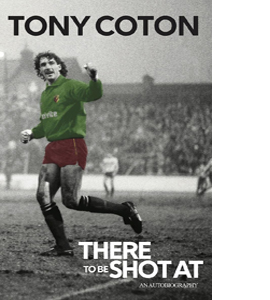 There to be Shot at: The Autobiography of Tony Coton (HB)