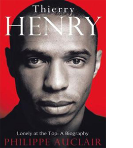 Thierry Henry: Lonely At The Top: A Biography (HB)