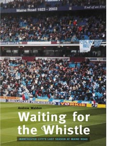 Waiting for the Whistle: the Last Season at Maine Road