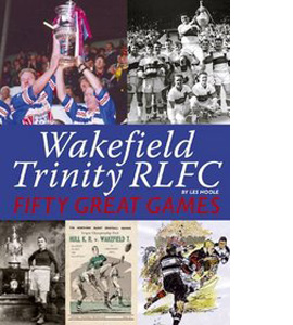 Wakefield Trinity : Fifty Great Games