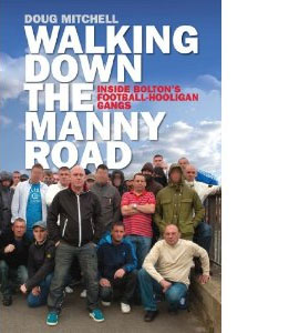 Walking Down The Manny Road : Inside Bolton's Football Hooligan