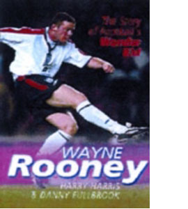 Wayne Rooney - The Story Of Football's Wonder Kid