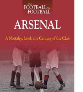 When Football Was Football: Arsenal : A Nostalgic Look at a Cent