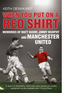 When You Put on a Red Shirt: Memories of Matt Busby Jimmy Murphy